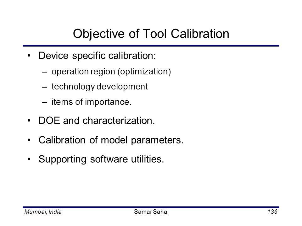 Mumbai, IndiaSamar Saha136 Objective of Tool Calibration Device specific calibration: –operation region (optimization) –technology development –items