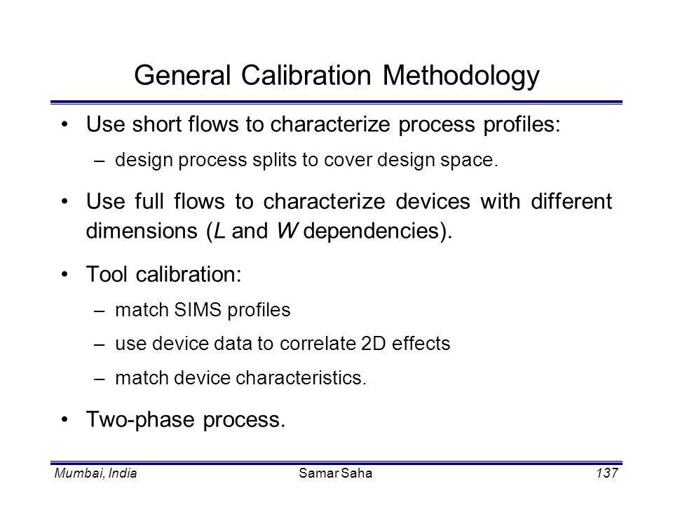 Mumbai, IndiaSamar Saha137 General Calibration Methodology Use short flows to characterize process profiles: –design process splits to cover design sp