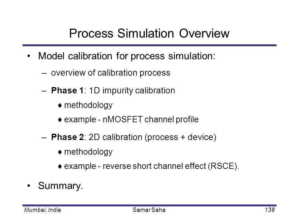 Mumbai, IndiaSamar Saha138 Process Simulation Overview Model calibration for process simulation: –overview of calibration process –Phase 1: 1D impurit
