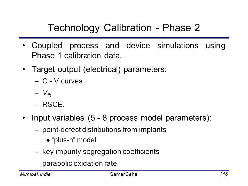 Mumbai, IndiaSamar Saha146 Technology Calibration - Phase 2 Coupled process and device simulations using Phase 1 calibration data. Target output (elec