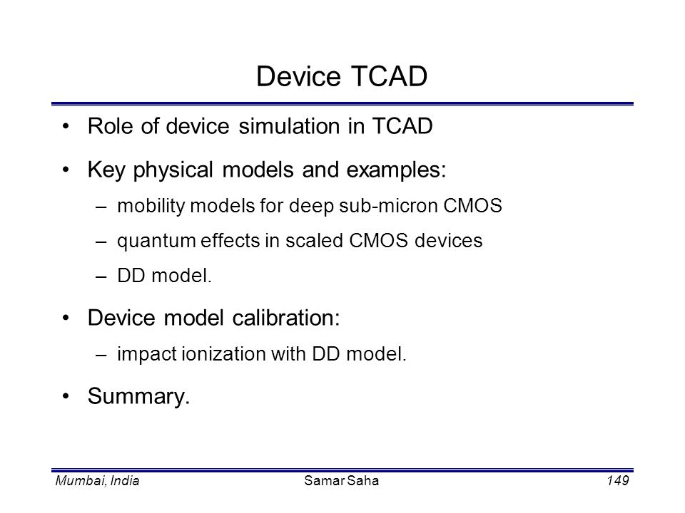 Mumbai, IndiaSamar Saha149 Device TCAD Role of device simulation in TCAD Key physical models and examples: –mobility models for deep sub-micron CMOS –