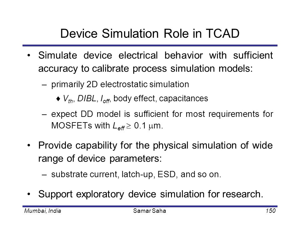 Mumbai, IndiaSamar Saha150 Device Simulation Role in TCAD Simulate device electrical behavior with sufficient accuracy to calibrate process simulation