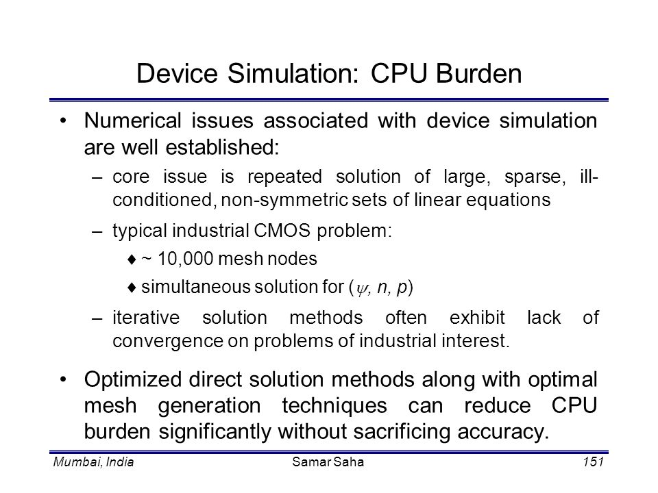 Mumbai, IndiaSamar Saha151 Device Simulation: CPU Burden Numerical issues associated with device simulation are well established: –core issue is repea