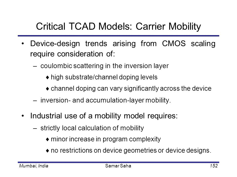 Mumbai, IndiaSamar Saha152 Critical TCAD Models: Carrier Mobility Device-design trends arising from CMOS scaling require consideration of: –coulombic