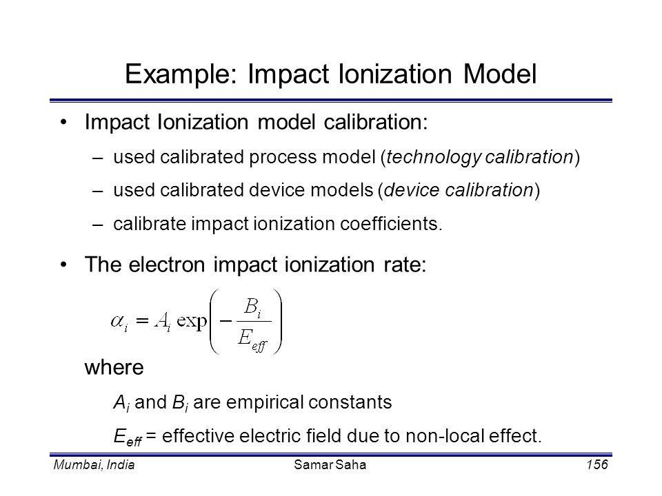 Mumbai, IndiaSamar Saha156 Example: Impact Ionization Model Impact Ionization model calibration: –used calibrated process model (technology calibratio