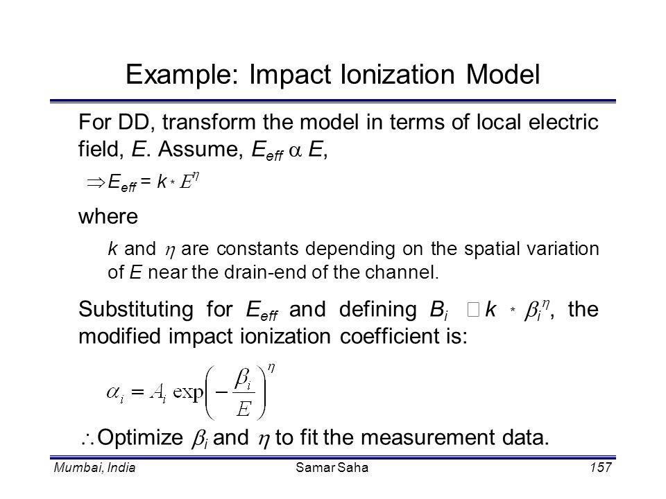 Mumbai, IndiaSamar Saha157 Example: Impact Ionization Model For DD, transform the model in terms of local electric field, E. Assume, E eff E, E eff =
