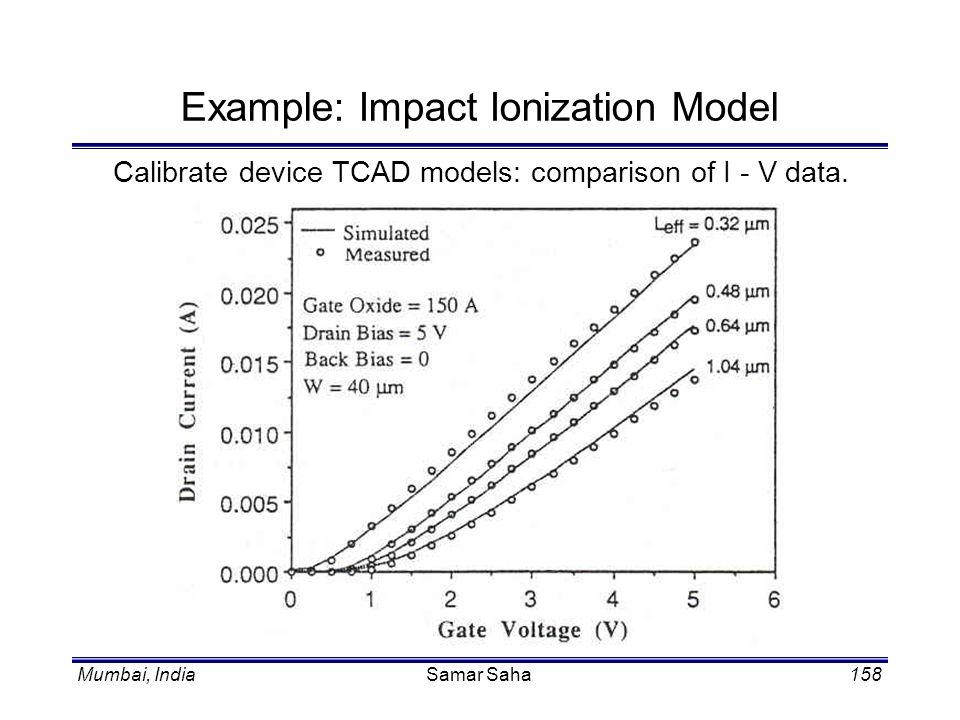 Mumbai, IndiaSamar Saha158 Example: Impact Ionization Model Calibrate device TCAD models: comparison of I - V data.