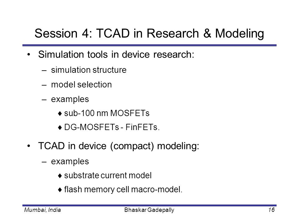 Mumbai, IndiaBhaskar Gadepally16 Session 4: TCAD in Research & Modeling Simulation tools in device research: –simulation structure –model selection –e
