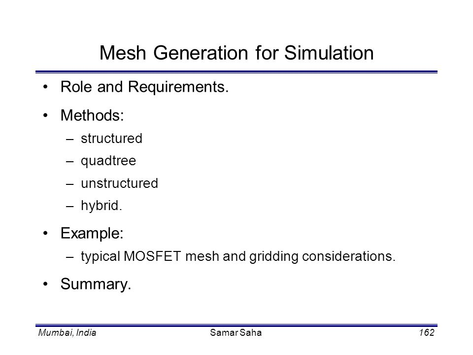 Mumbai, IndiaSamar Saha162 Mesh Generation for Simulation Role and Requirements. Methods: –structured –quadtree –unstructured –hybrid. Example: –typic