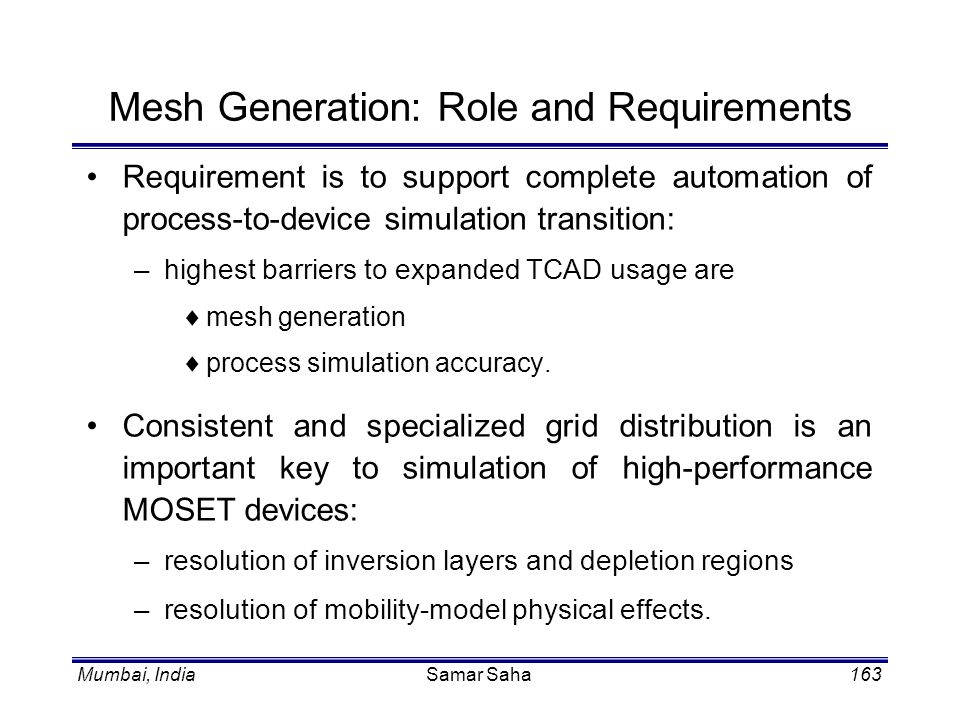 Mumbai, IndiaSamar Saha163 Mesh Generation: Role and Requirements Requirement is to support complete automation of process-to-device simulation transi