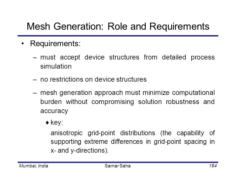 Mumbai, IndiaSamar Saha164 Mesh Generation: Role and Requirements Requirements: –must accept device structures from detailed process simulation –no re