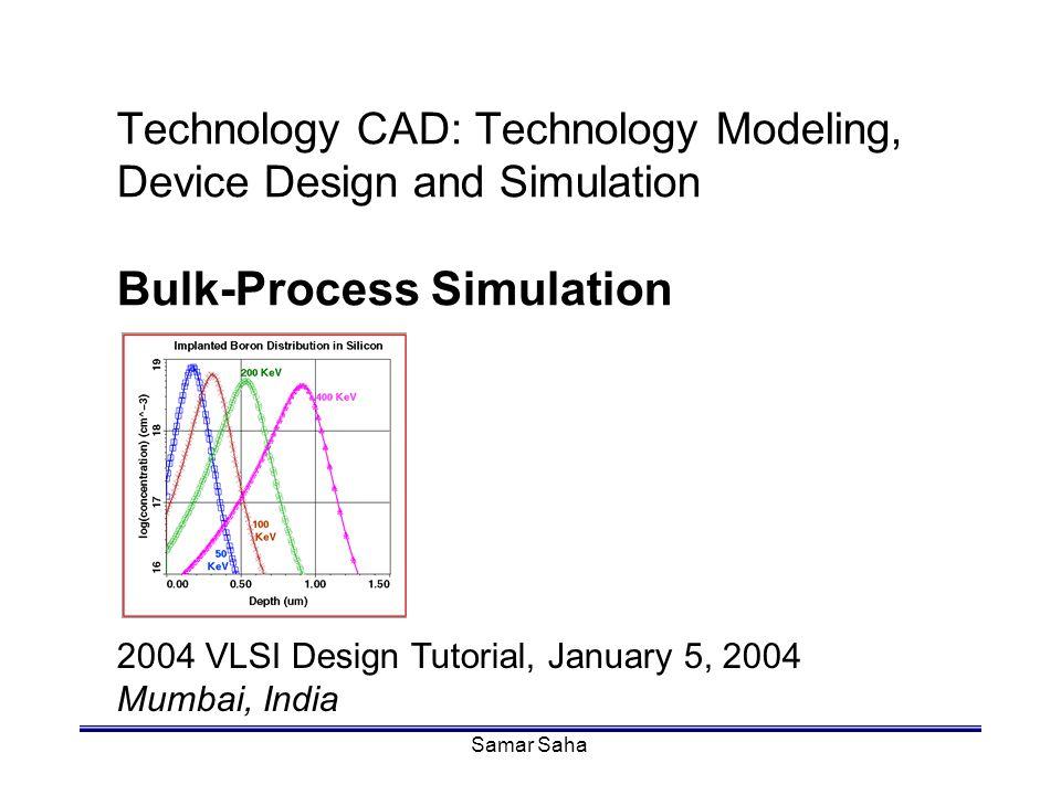 Samar Saha Technology CAD: Technology Modeling, Device Design and Simulation Bulk-Process Simulation 2004 VLSI Design Tutorial, January 5, 2004 Mumbai