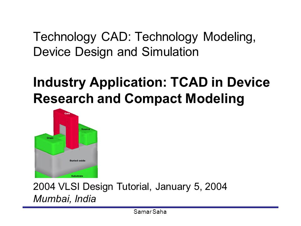 Samar Saha Technology CAD: Technology Modeling, Device Design and Simulation Industry Application: TCAD in Device Research and Compact Modeling 2004 V