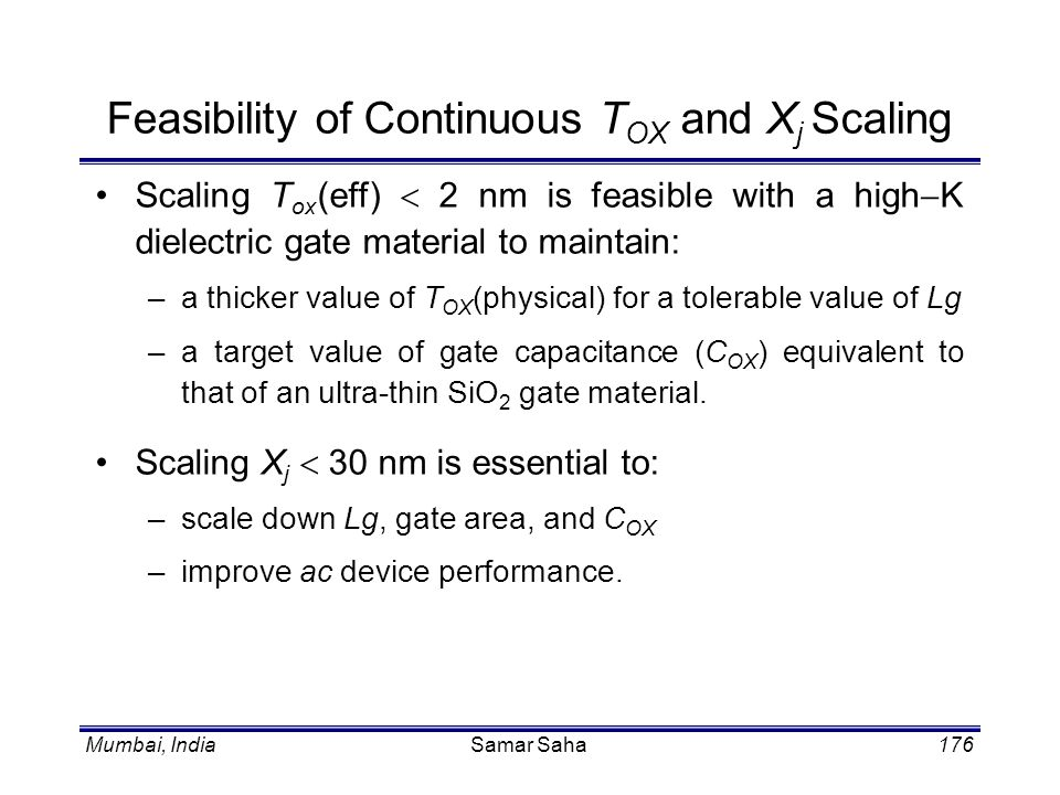 Mumbai, IndiaSamar Saha176 Feasibility of Continuous T OX and X j Scaling Scaling T ox (eff) 2 nm is feasible with a high K dielectric gate material t