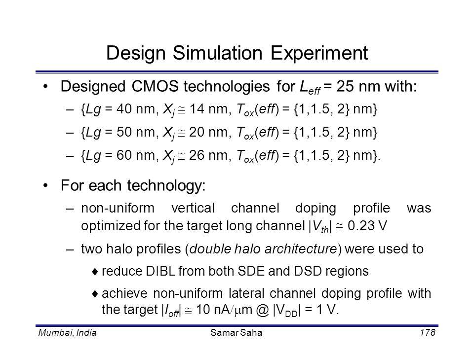 Mumbai, IndiaSamar Saha178 Design Simulation Experiment Designed CMOS technologies for L eff = 25 nm with: –{Lg = 40 nm, X j 14 nm, T ox (eff) = {1,1.