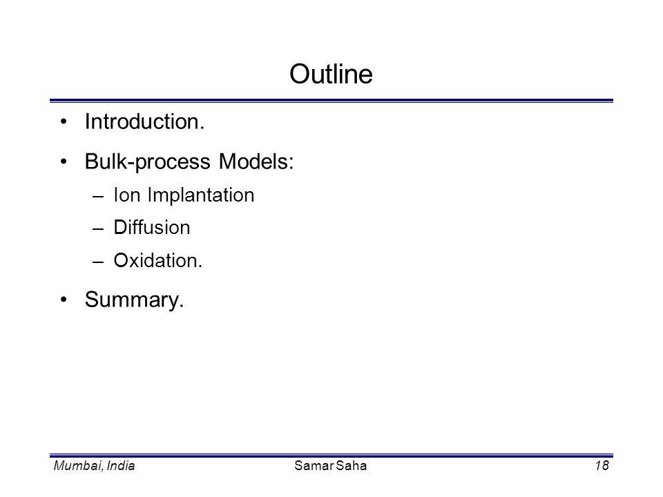 Samar Saha18 Outline Introduction. Bulk-process Models: –Ion Implantation –Diffusion –Oxidation. Summary.