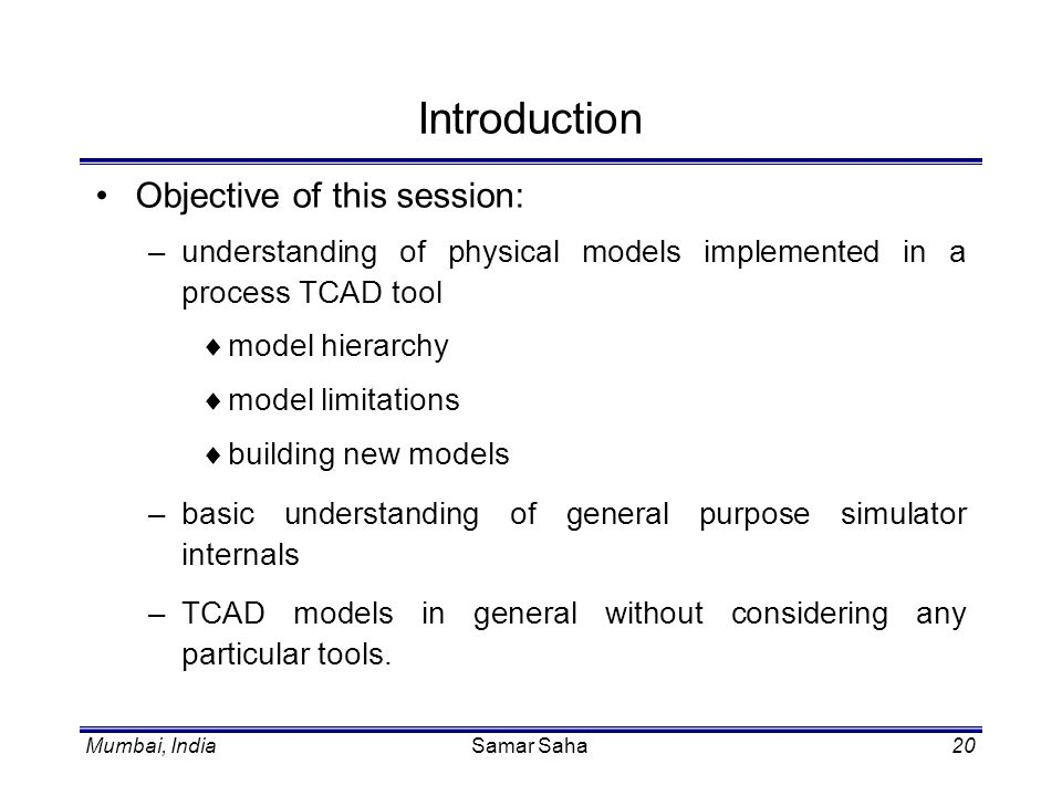 Mumbai, IndiaSamar Saha20 Introduction Objective of this session: –understanding of physical models implemented in a process TCAD tool model hierarchy