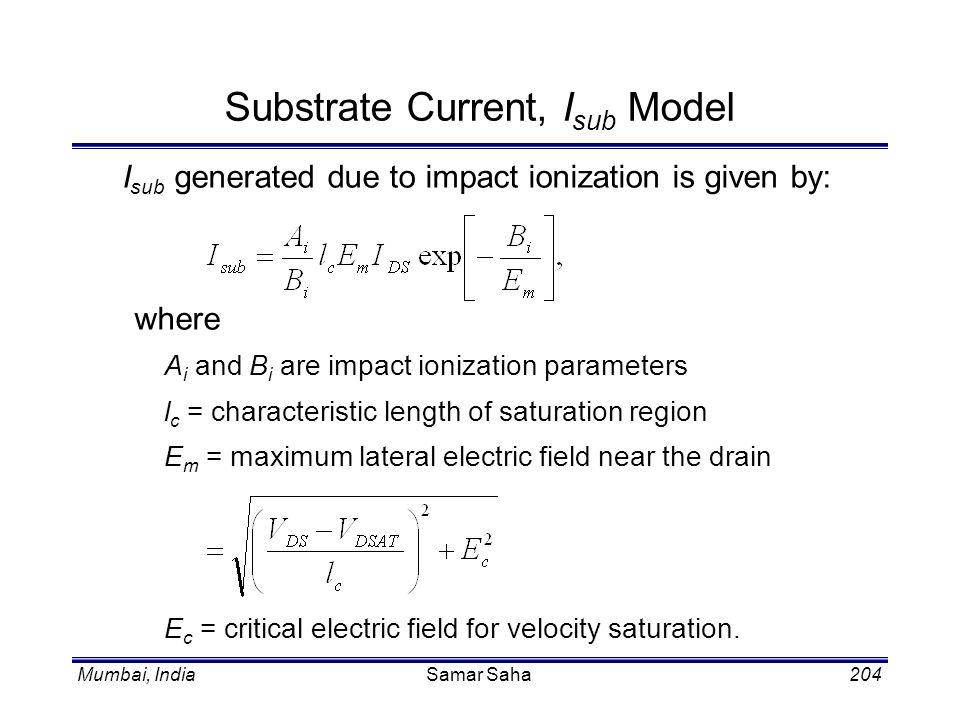 Mumbai, IndiaSamar Saha204 Substrate Current, I sub Model I sub generated due to impact ionization is given by: where A i and B i are impact ionizatio