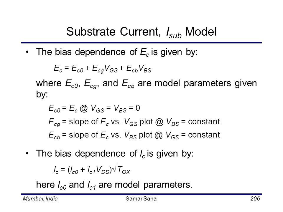 Mumbai, IndiaSamar Saha206 Substrate Current, I sub Model The bias dependence of E c is given by: E c = E c0 + E cg V GS + E cb V BS where E c0, E cg,