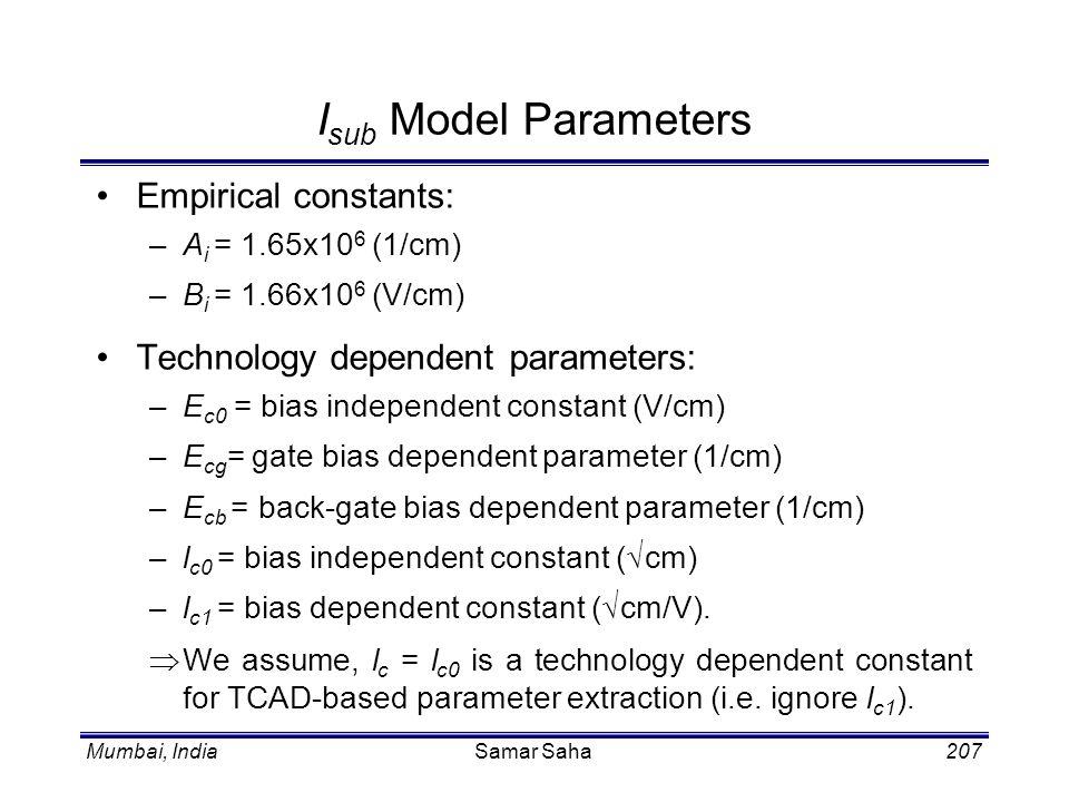 Mumbai, IndiaSamar Saha207 I sub Model Parameters Empirical constants: –A i = 1.65x10 6 (1/cm) –B i = 1.66x10 6 (V/cm) Technology dependent parameters