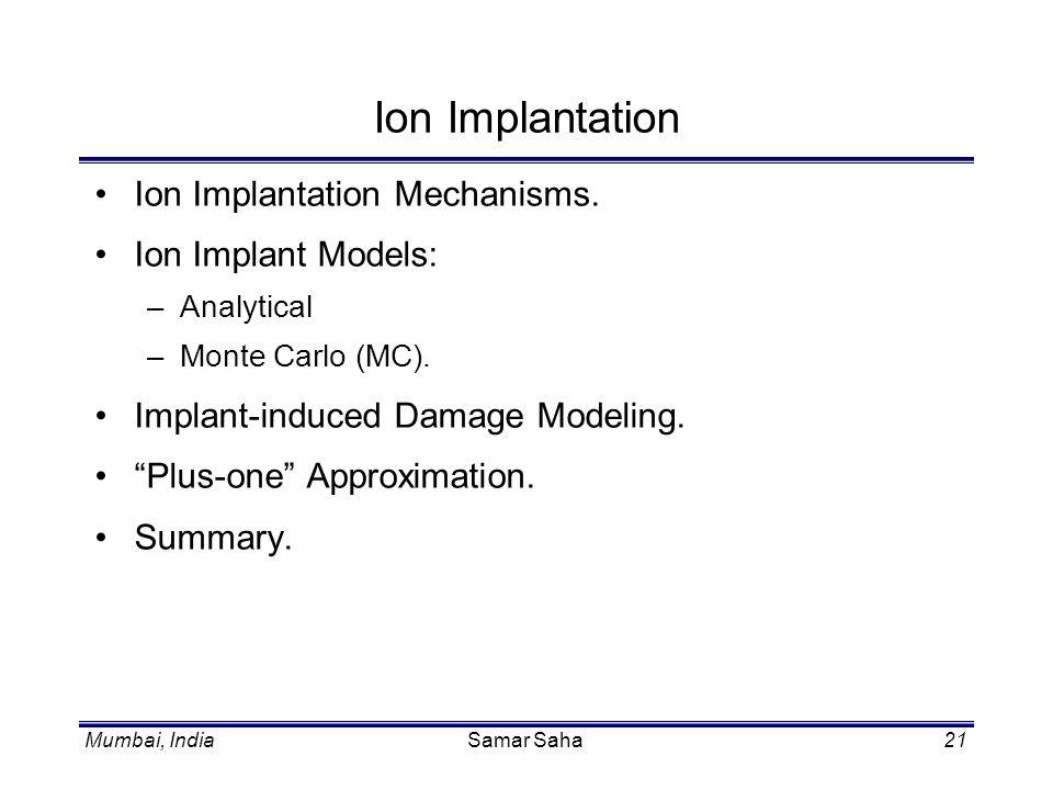 Mumbai, IndiaSamar Saha21 Ion Implantation Ion Implantation Mechanisms. Ion Implant Models: –Analytical –Monte Carlo (MC). Implant-induced Damage Mode