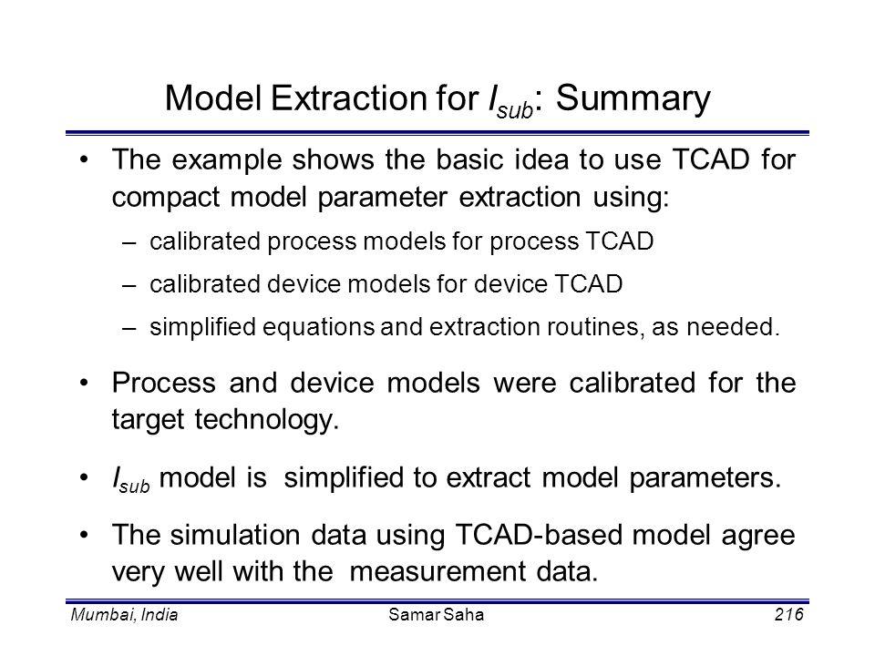 Mumbai, IndiaSamar Saha216 Model Extraction for I sub : Summary The example shows the basic idea to use TCAD for compact model parameter extraction us