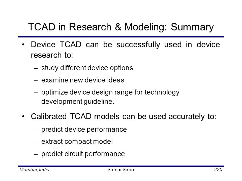 Mumbai, IndiaSamar Saha220 TCAD in Research & Modeling: Summary Device TCAD can be successfully used in device research to: –study different device op