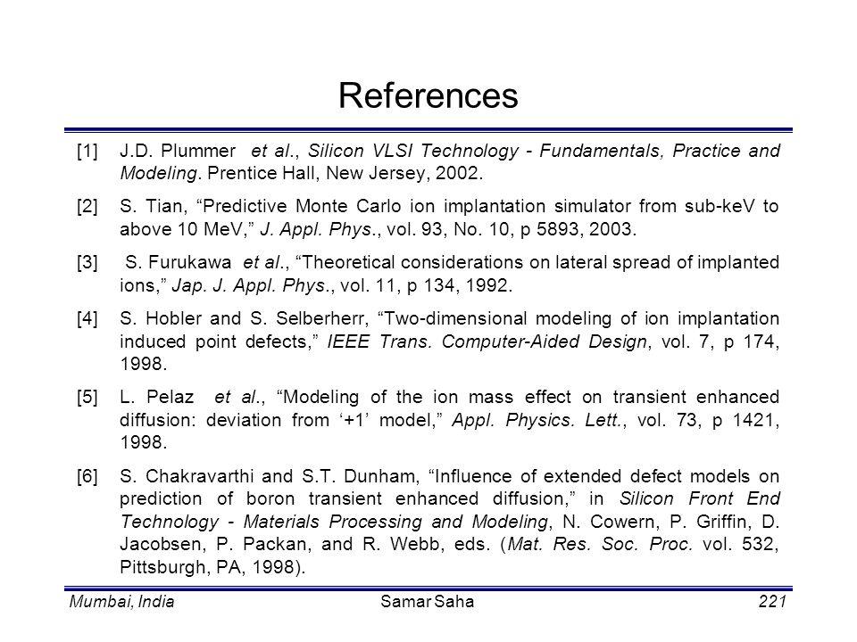 Mumbai, IndiaSamar Saha221 References [1] J.D. Plummer et al., Silicon VLSI Technology - Fundamentals, Practice and Modeling. Prentice Hall, New Jerse