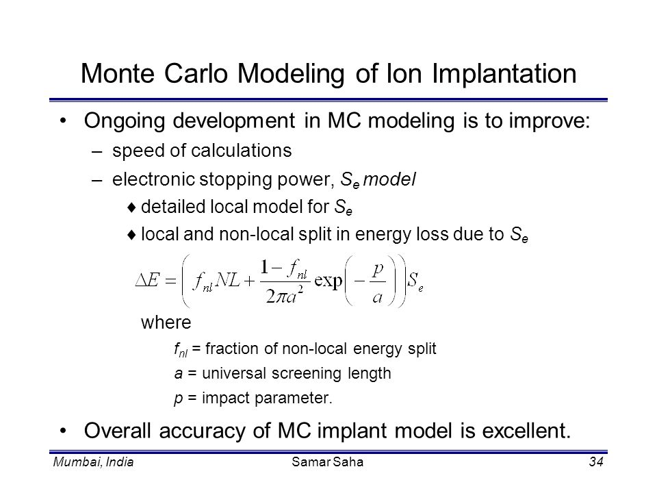 Mumbai, IndiaSamar Saha34 Monte Carlo Modeling of Ion Implantation Ongoing development in MC modeling is to improve: –speed of calculations –electroni