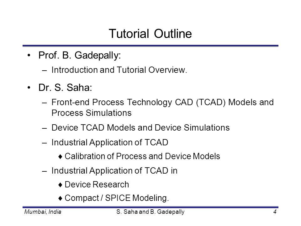 Mumbai, IndiaS. Saha and B. Gadepally4 Tutorial Outline Prof. B. Gadepally: –Introduction and Tutorial Overview. Dr. S. Saha: –Front-end Process Techn