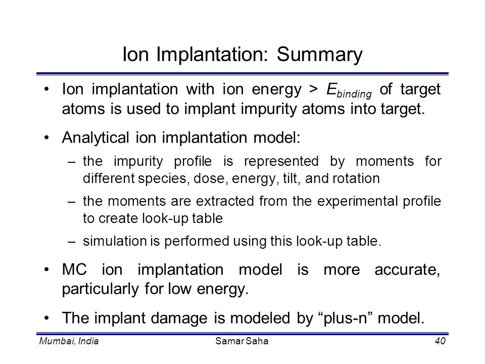 Mumbai, IndiaSamar Saha40 Ion Implantation: Summary Ion implantation with ion energy > E binding of target atoms is used to implant impurity atoms int