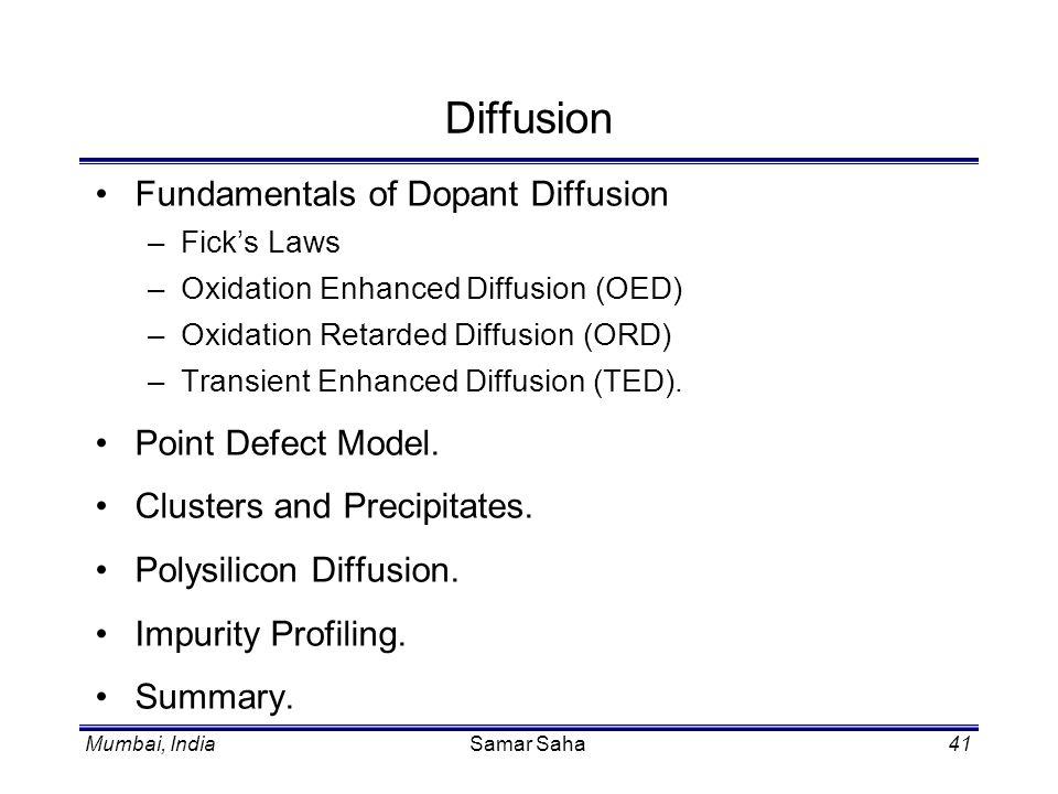 Mumbai, IndiaSamar Saha41 Diffusion Fundamentals of Dopant Diffusion –Ficks Laws –Oxidation Enhanced Diffusion (OED) –Oxidation Retarded Diffusion (OR