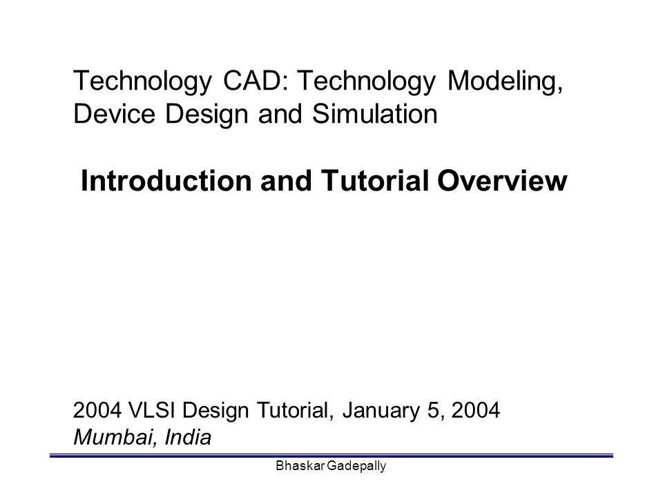 Bhaskar Gadepally6 Overview of IC Technology In the past three decades: –device densities have grown exponentially –device and technology complexities have increased significantly –design constraints are many-fold: ultra thin oxide interconnect power supply –technology development cost has increased enormously.