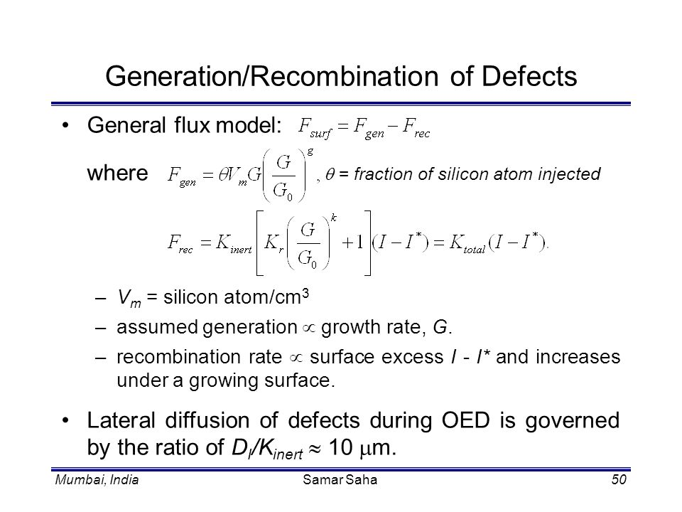 Mumbai, IndiaSamar Saha50 Generation/Recombination of Defects General flux model: where = fraction of silicon atom injected –V m = silicon atom/cm 3 –