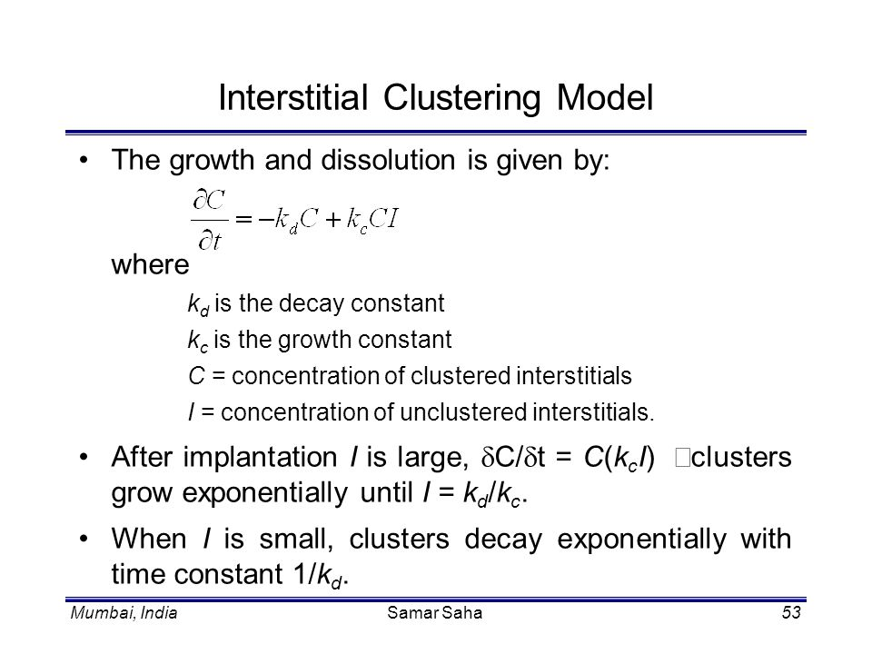 Mumbai, IndiaSamar Saha53 Interstitial Clustering Model The growth and dissolution is given by: where k d is the decay constant k c is the growth cons