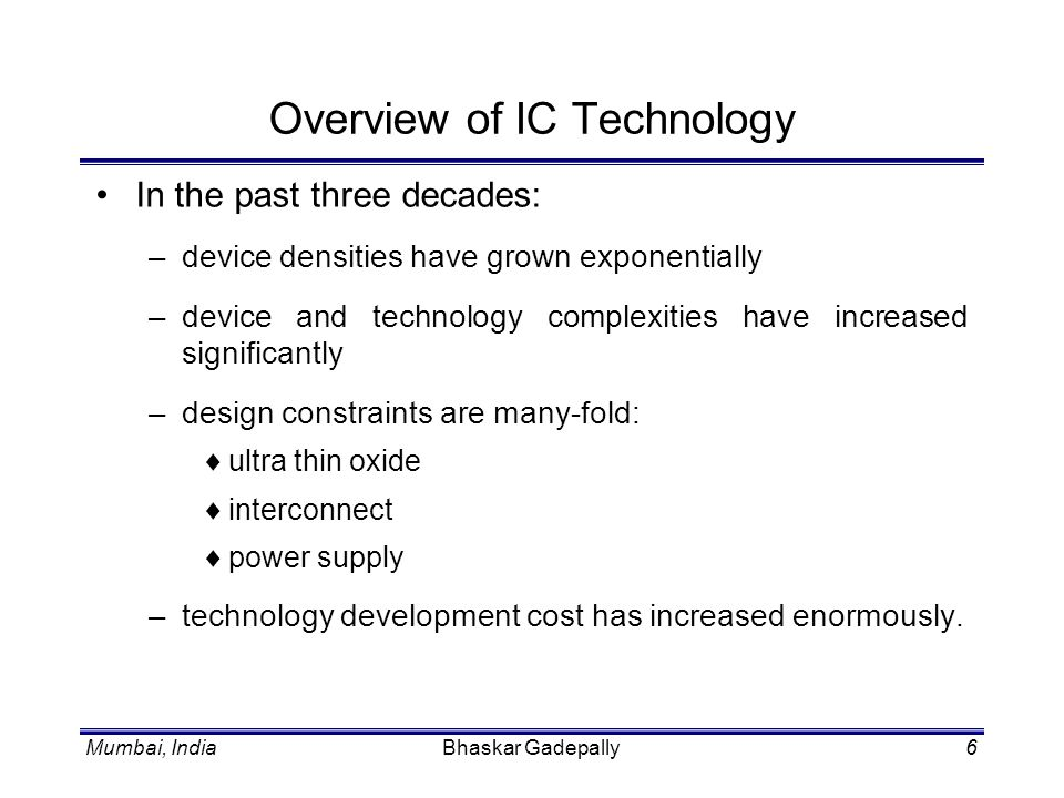 Bhaskar Gadepally6 Overview of IC Technology In the past three decades: –device densities have grown exponentially –device and technology complexities