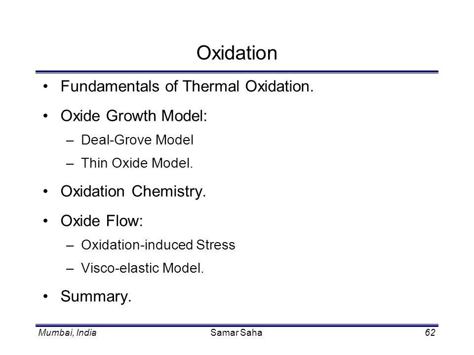 Mumbai, IndiaSamar Saha62 Oxidation Fundamentals of Thermal Oxidation. Oxide Growth Model: –Deal-Grove Model –Thin Oxide Model. Oxidation Chemistry. O