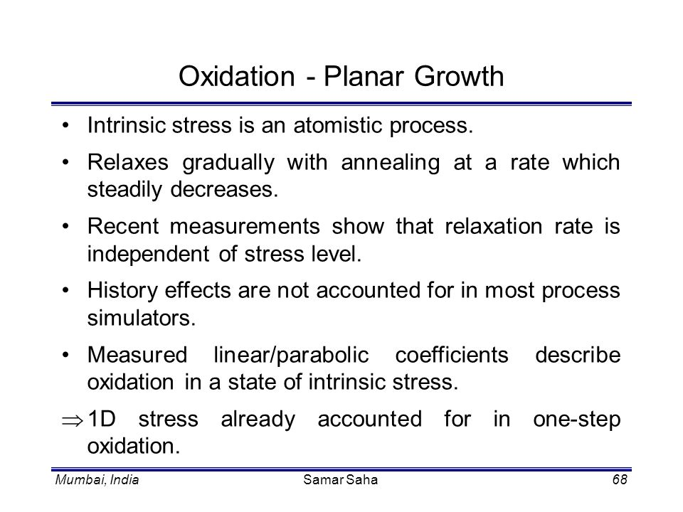 Mumbai, IndiaSamar Saha68 Oxidation - Planar Growth Intrinsic stress is an atomistic process. Relaxes gradually with annealing at a rate which steadil