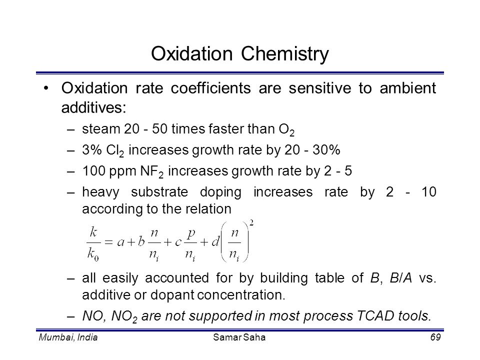 Mumbai, IndiaSamar Saha69 Oxidation Chemistry Oxidation rate coefficients are sensitive to ambient additives: –steam 20 - 50 times faster than O 2 –3%
