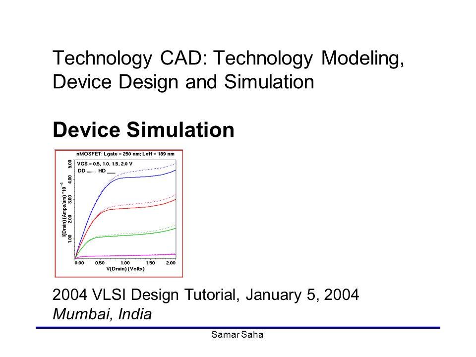 Samar Saha Technology CAD: Technology Modeling, Device Design and Simulation Device Simulation 2004 VLSI Design Tutorial, January 5, 2004 Mumbai, Indi