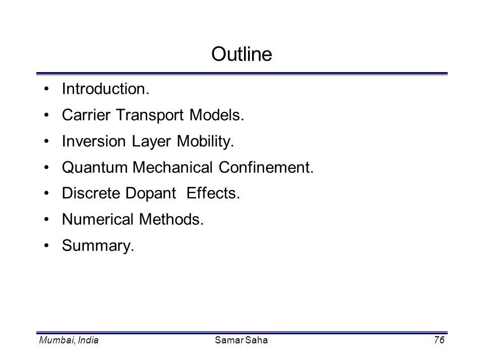 Samar Saha76 Outline Introduction. Carrier Transport Models. Inversion Layer Mobility. Quantum Mechanical Confinement. Discrete Dopant Effects. Numeri