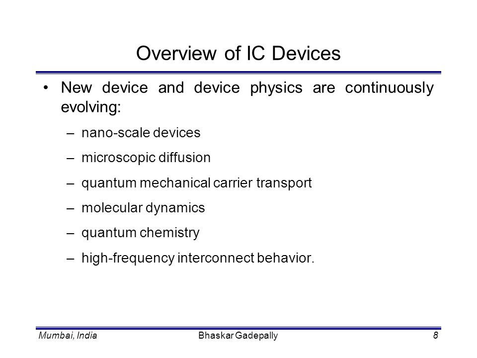 Mumbai, IndiaSamar Saha149 Device TCAD Role of device simulation in TCAD Key physical models and examples: –mobility models for deep sub-micron CMOS –quantum effects in scaled CMOS devices –DD model.