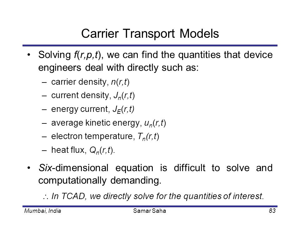 Mumbai, IndiaSamar Saha83 Carrier Transport Models Solving f(r,p,t), we can find the quantities that device engineers deal with directly such as: –car