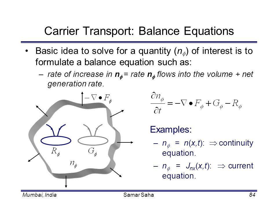 Mumbai, IndiaSamar Saha84 Carrier Transport: Balance Equations Basic idea to solve for a quantity (n ) of interest is to formulate a balance equation