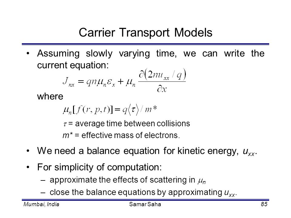Mumbai, IndiaSamar Saha85 Carrier Transport Models Assuming slowly varying time, we can write the current equation: where = average time between colli