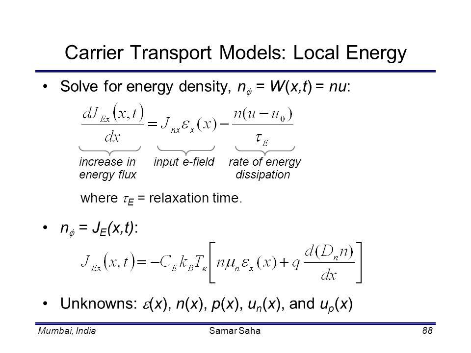 Mumbai, IndiaSamar Saha88 Carrier Transport Models: Local Energy Solve for energy density, n = W(x,t) = nu: where E = relaxation time. n = J E (x,t):