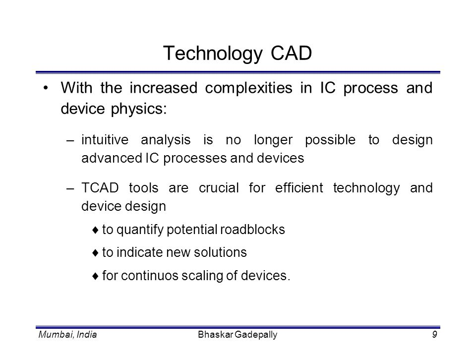 Mumbai, IndiaBhaskar Gadepally10 Technology CAD Scope of TCAD: –front-end process modeling and simulation implant, diffusion, oxidation etc.
