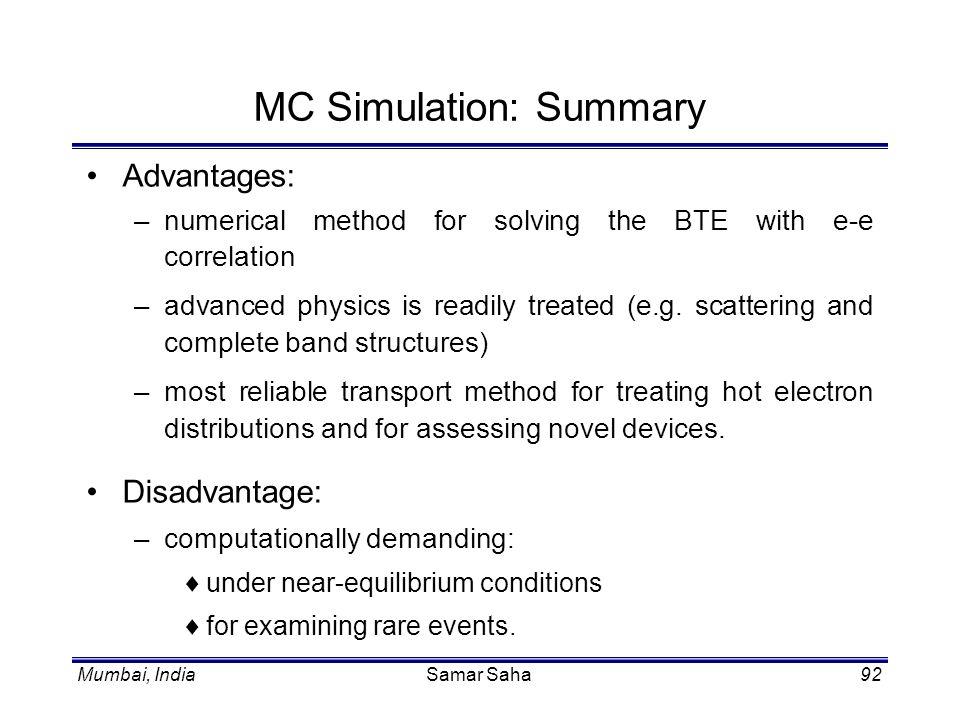 Mumbai, IndiaSamar Saha92 MC Simulation: Summary Advantages: –numerical method for solving the BTE with e-e correlation –advanced physics is readily t