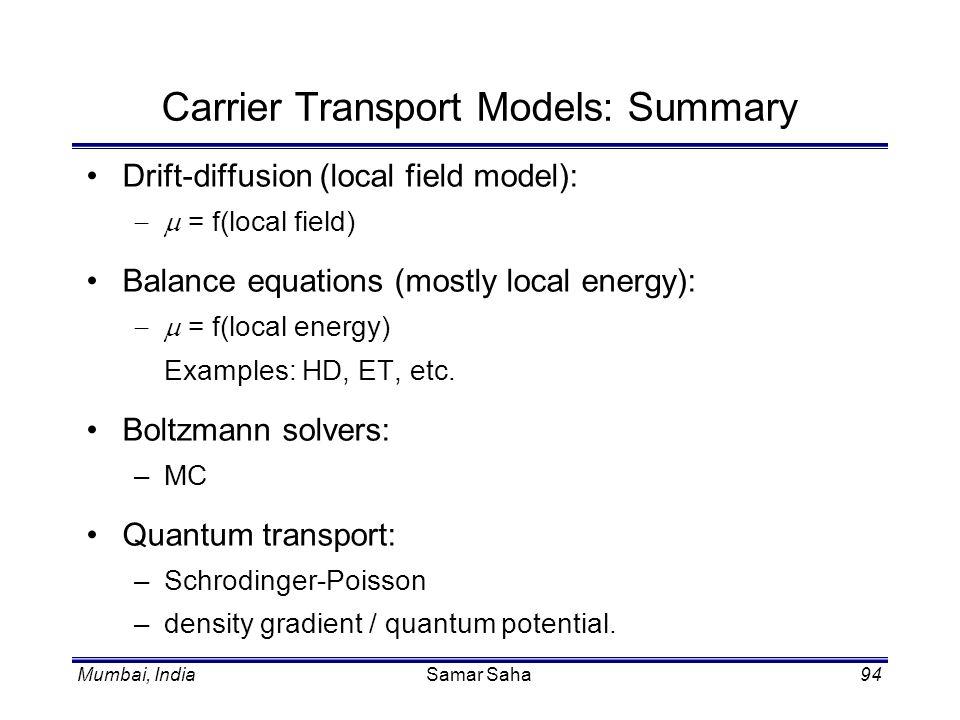 Mumbai, IndiaSamar Saha94 Carrier Transport Models: Summary Drift-diffusion (local field model): = f(local field) Balance equations (mostly local ener