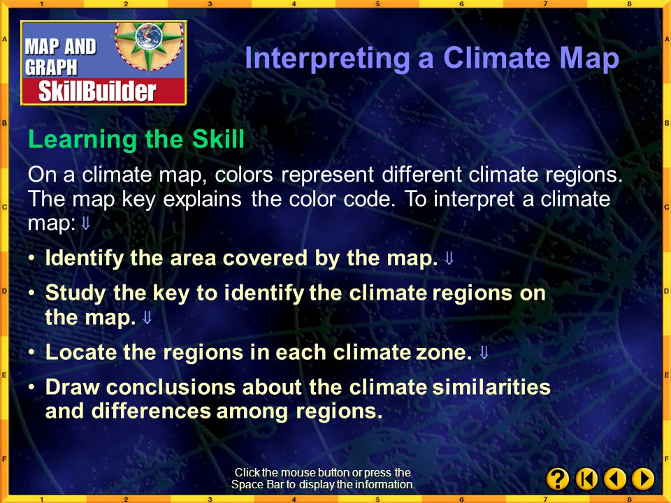 SkillBuilder 2 Learning the Skill A climate map shows the climate zones of a region. Latitude, temperature, precipitation, altitude, wind patterns, an